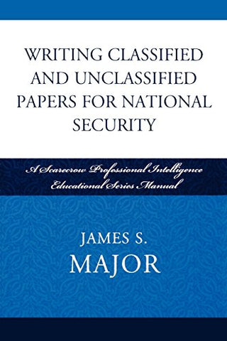 Writing Classified and Unclassified Papers for National Security: A Scarecrow Professional Intelligence Education Series Manual (Security and Professional Intelligence Education Series)