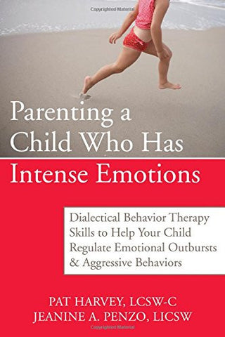 Parenting a Child Who Has Intense Emotions: Dialectical Behavior Therapy Skills to Help Your Child Regulate Emotional Outbursts and Aggressi