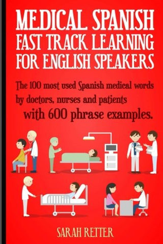 Medical Spanish: Fast Track Learning for English Speakers: The 100 most used Spanish medical words by doctors, nurses and patients with 600 phrase examples.