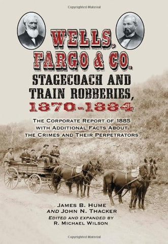 Wells, Fargo & Co. Stagecoach and Train Robberies, 1870-1884: The Corporate Report of 1885 with Additional Facts About the Crimes and Their Perpetrators