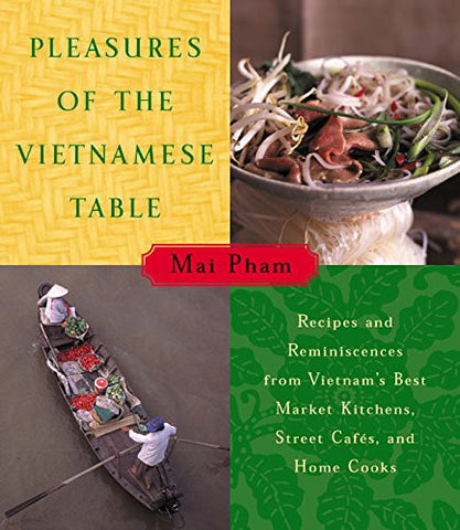 Pleasures of the Vietnamese Table: Recipes and Reminiscences from Vietnam's Best Market Kitchens, Street Cafes, and Home Cooks