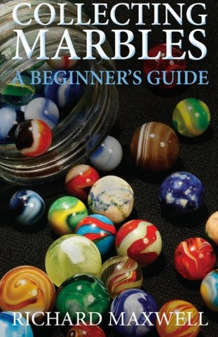 Collecting Marbles: A Beginner's Guide: Learn how to RECOGNIZE the Classic Marbles IDENTIFY the Nine Basic Marble Features PLAY the Old Game