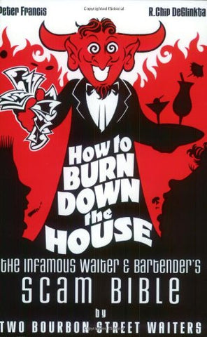How to Burn Down the House: The Infamous Waiter and Bartender's Scam Bible by Two Bourbon Street Waiters