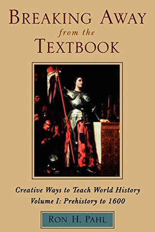Breaking Away from the Textbook: Creative Ways to Teach World History, Vol. 1: Prehistory to 1600
