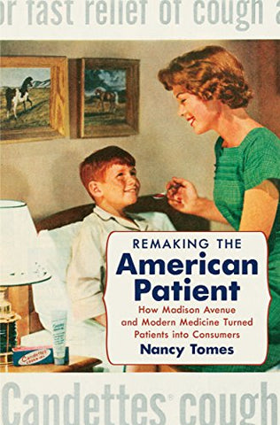 Remaking the American Patient: How Madison Avenue and Modern Medicine Turned Patients into Consumers (Studies in Social Medicine)