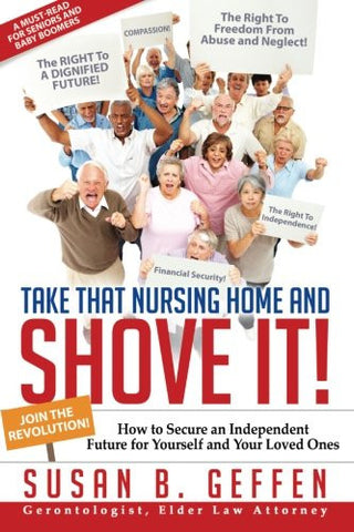 Take That Nursing Home and Shove It!: How to Secure an Independent Future for Yourself and Your Loved Ones.