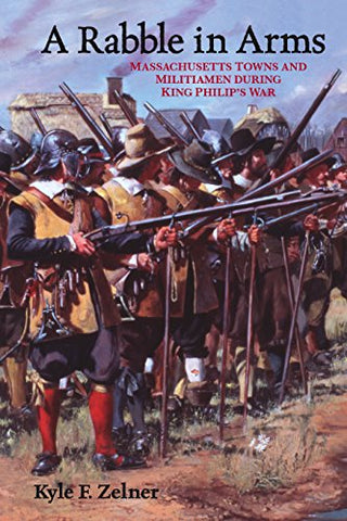 A Rabble in Arms: Massachusetts Towns and Militiamen during King Philip's War (Warfare and Culture)