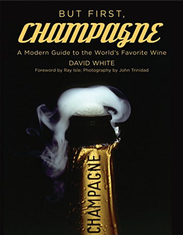 But First, Champagne: A Modern Guide to the World's Favorite Wine