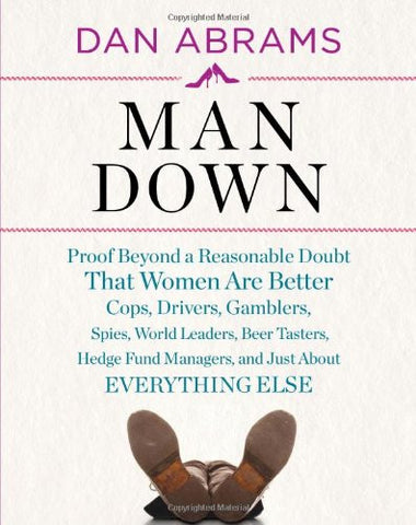 Man Down: Proof Beyond a Reasonable Doubt That Women Are Better Cops, Drivers, Gamblers, Spies, World Leaders, Beer Tasters, Hedge Fund Mana