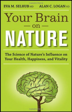 Your Brain On Nature: The Science of Nature's Influence on Your Health, Happiness and Vitality