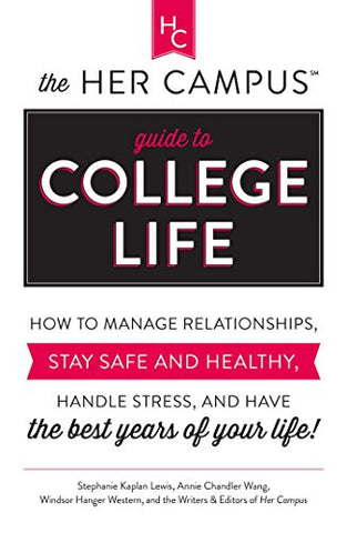The Her Campus Guide to College Life: How to Manage Relationships, Stay Safe and Healthy, Handle Stress, and Have the Best Years of Your Lif