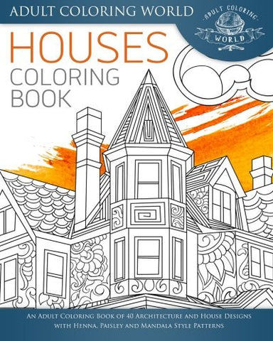 Houses Coloring Book: An Adult Coloring Book of 40 Architecture and House Designs with Henna, Paisley and Mandala Style Patterns (Architectu
