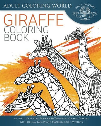 Giraffe Coloring Book: An Adult Coloring Book of 40 Zentangle Giraffe Designs with Henna, Paisley and Mandala Style Patterns (Animal Colorin