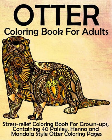 Otter Coloring Book for Adults: Stress-relief Coloring Book For Grown-ups, Containing 40 Paisley, Henna and Mandala Style Otter Coloring Pag