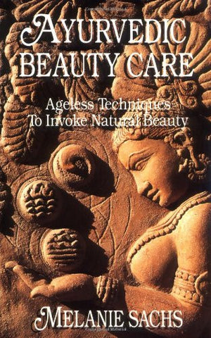 Ayurvedic Beauty Care: Ageless Techniques to Invoke Natural Beauty