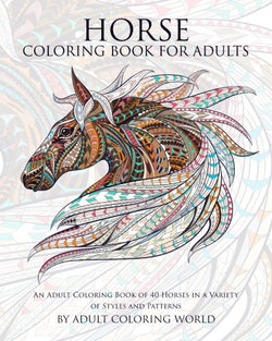Horse Coloring Book For Adults: An Adult Coloring Book of 40 Horses in a Variety of Styles and Patterns (Animal Coloring Books for Adults) (