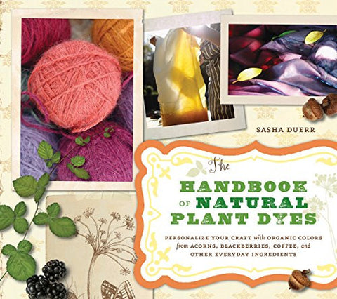 The Handbook of Natural Plant Dyes: Personalize Your Craft with Organic Colors from Acorns, Blackberries, Coffee, and Other Everyday Ingredi