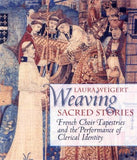 Weaving Sacred Stories: French Choir Tapestries and the Performance of Clerical Identity (Conjunctions of Religion and Power in the Medieval Past)
