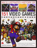 An Illustrated History of 151 Video Games: A detailed guide to the most important games; explores five decades of game evolution