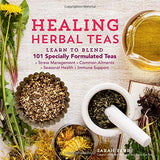 Healing Herbal Teas: Learn to Blend 101 Specially Formulated Teas for Stress Management, Common Ailments, Seasonal Health, and Immune Suppor