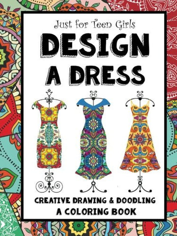 Just for Teen Girls - Design a Dress - Drawing & Coloring Book: 75 Creative Styles - Fashion Dreams
