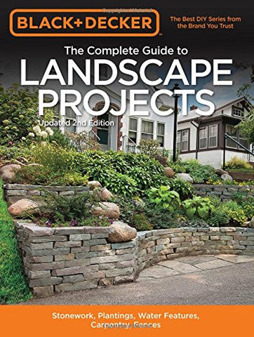 Black & Decker The Complete Guide to Landscape Projects, 2nd Edition: Stonework, Plantings, Water Features, Carpentry, Fences (Black & Decke