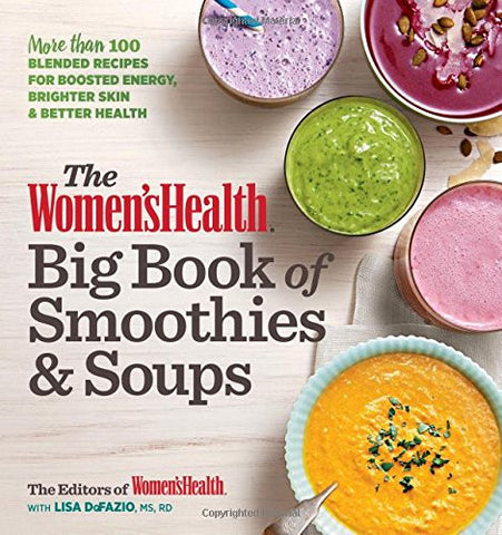 The Women's Health Big Book of Smoothies & Soups: More than 100 Blended Recipes for Boosted Energy, Brighter Skin & Better Health