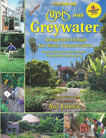 The New Create an Oasis with Greywater 6th Ed: Integrated Design for Water Conservation, Reuse, Rainwater Harvesting, and Sustainable Landsc