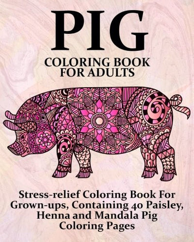 Pig Coloring Book For Adults: Stress-relief Coloring Book For Grown-ups, Containing 40 Paisley, Henna and Mandala Pig Coloring Pages (Farm A