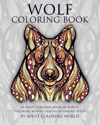 Wolf Coloring Book: An Adult Coloring Book of Wolves Featuring 40 Wolf Designs in Various Styles (Animal Coloring Books for Adults) (Volume