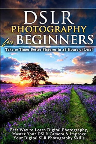 DSLR Photography for Beginners: Take 10 Times Better Pictures in 48 Hours or Less! Best Way to Learn Digital Photography, Master Your DSLR C