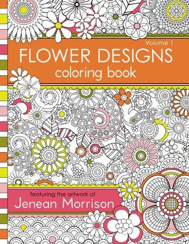 Flower Designs Coloring Book: An Adult Coloring Book for Stress-Relief, Relaxation, Meditation and Creativity (Jenean Morrison Adult Colorin