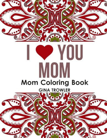 Mom Coloring Book: I Love You Mom: Beautiful and Relaxing Coloring Book Gift for Mom, Grandma, and other Mothers - Perfect Mom Gift for Birt