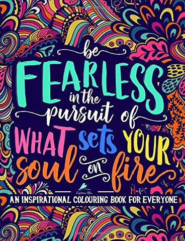 An Inspirational Colouring Book For Everyone: Be Fearless In The Pursuit Of What Sets Your Soul On Fire (Inspiring & Motivational Colouring