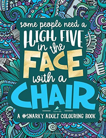 A Snarky Adult Colouring Book: Some People Need a High-Five, In the Face, With a Chair (Snarky AF: Humorous Coloring Books for Grown-Ups) (V