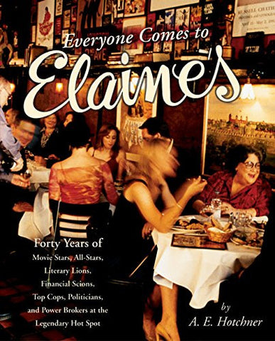 Everyone Comes to Elaine's: Forty Years of Movie Stars, All-Stars, Literary Lions, Financial Scions, Top Cops, Politicians, and Power Broker