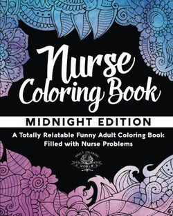 Nurse Coloring Book: A Totally Relatable Funny Adult Coloring Book Filled with Nurse Problems (Coloring Book Gift Ideas) (Volume 1)