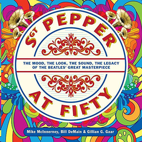 Sgt. Pepper at Fifty: The Mood, the Look, the Sound, the Legacy of the Beatles' Great Masterpiece