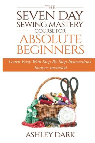 Sewing:The Seven Day Sewing Mastery Course For Absolute Beginners