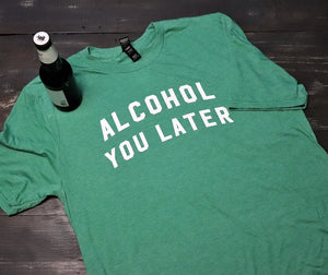 Alcohol You Later - KC Shirts