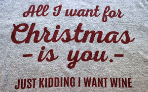 All I want for Christmas is you...just kidding I want wine! - KC Shirts