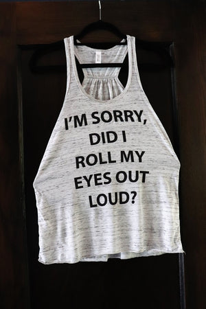 "Fun Novelty flowy women's Gathered Racerback heather grey tank with ""I'm Sorry, Did I Roll My Eyes Out Loud?"" printed across the front in black text- Dalton Ink"