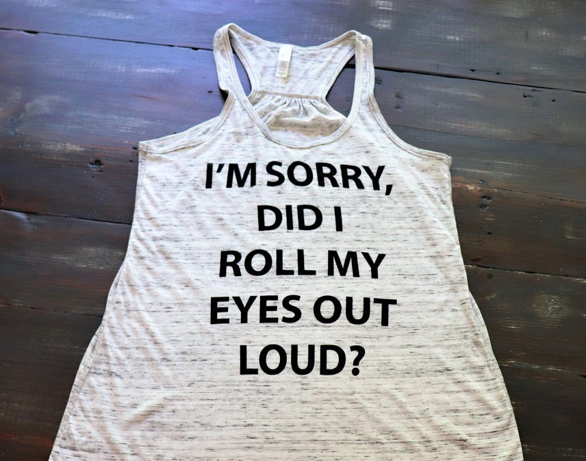 I'm Sorry Did I Roll My Eyes Out Loud - KC Shirts