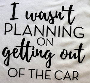 I Wasn't Planning on Getting Out of the Car - KC Shirts