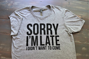 "Fun Novelty unisex heather grey short sleeve soft style t-shirt with ""Sorry I'm Late I Didn't Want to Come"" in black text across the front  - Dalton Ink"