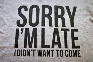 "Close up of Fun Novelty unisex heather grey short sleeve soft style t-shirt with ""Sorry I'm Late I Didn't Want to Come"" in black text across the front  - Dalton Ink"