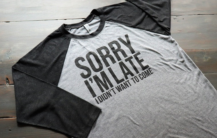 Sorry I'm Late I Didn't Want to Come - Baseball Sleeve - KC Shirts