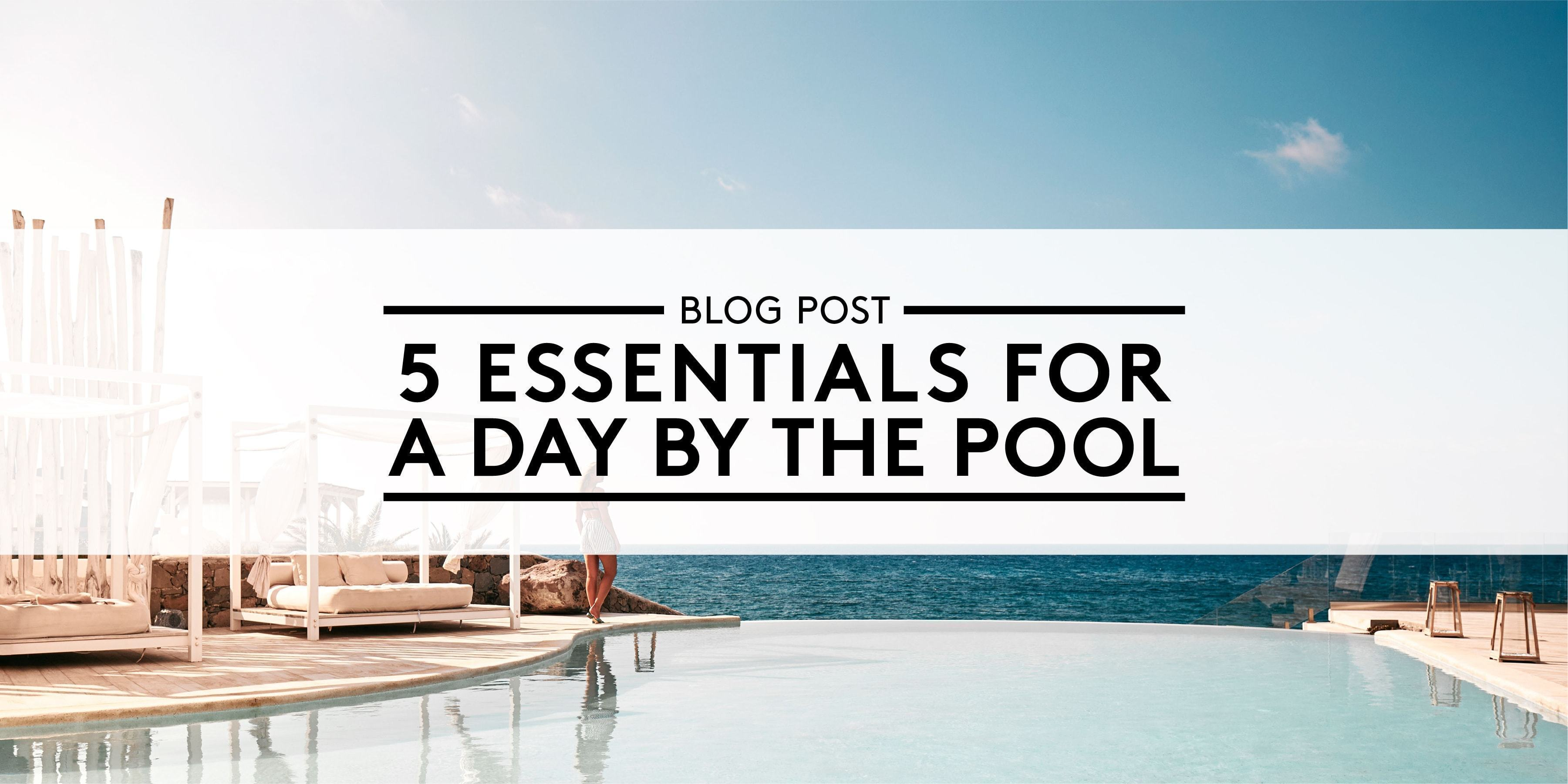 5 Essentials for a Day by the Pool