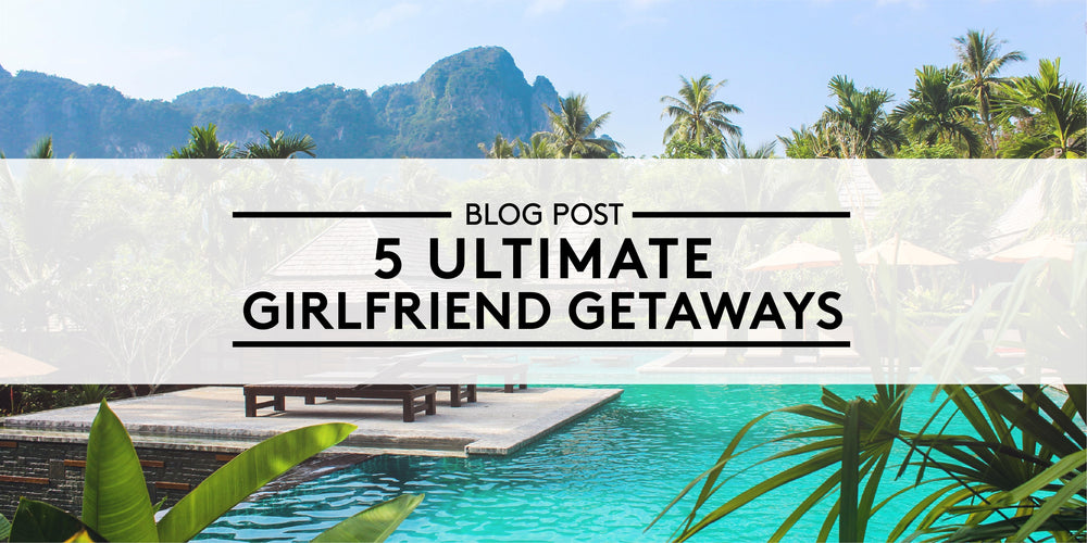 5 Ultimate Girlfriend Getaways