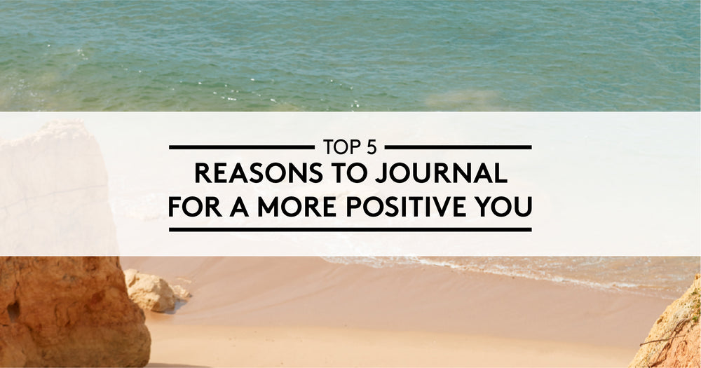 5 Reasons to Journal for a more Positive You